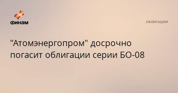 """""""Атомэнергопром"""" досрочно погасит облигации серии БО-08"""