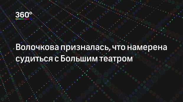 Волочкова призналась, что намерена судиться с Большим театром