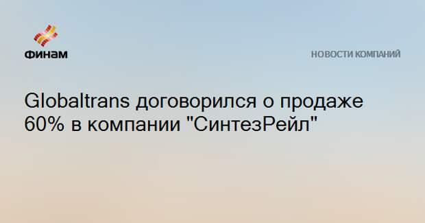 """Globaltrans договорился о продаже 60% в компании """"СинтезРейл"""""""