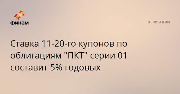 """Ставка 11-20-го купонов по облигациям """"ПКТ"""" серии 01 составит 5% годовых"""