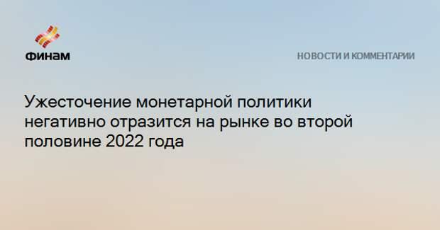 Ужесточение монетарной политики негативно отразится на рынке во второй половине 2022 года
