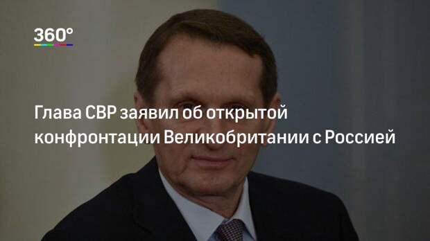Глава СВР заявил об открытой конфронтации Великобритании с Россией