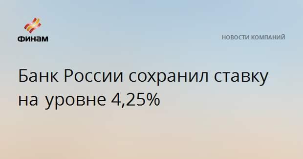 Банк России сохранил ставку на уровне4,25%