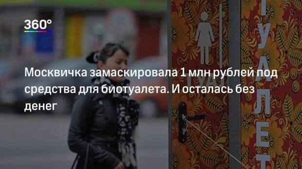 Москвичка замаскировала 1 млн рублей под средства для биотуалета. И осталась без денег