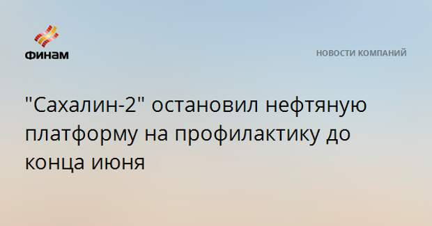 """Сахалин-2"" остановил нефтяную платформу на профилактику до конца июня"