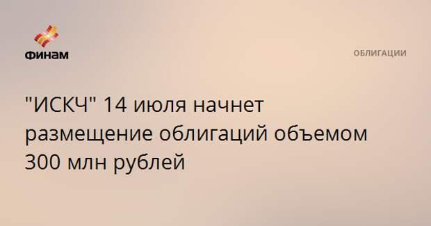 """""""ИСКЧ"""" 14 июля начнет размещение облигаций объемом 300 млн рублей"""