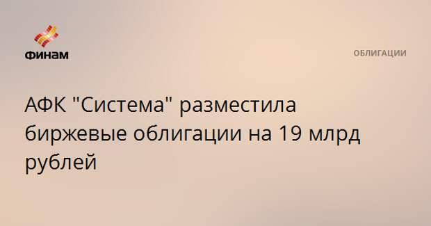 """АФК """"Система"""" разместила биржевые облигации на 19 млрд рублей"""