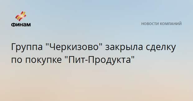 """Группа """"Черкизово"""" закрыла сделку по покупке """"Пит-Продукта"""""""