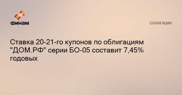 """Ставка 20-21-го купонов по облигациям """"ДОМ.РФ"""" серии БО-05 составит 7,45% годовых"""