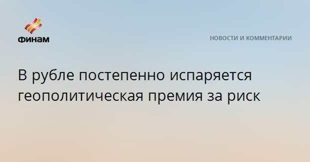 В рубле постепенно испаряется геополитическая премия за риск