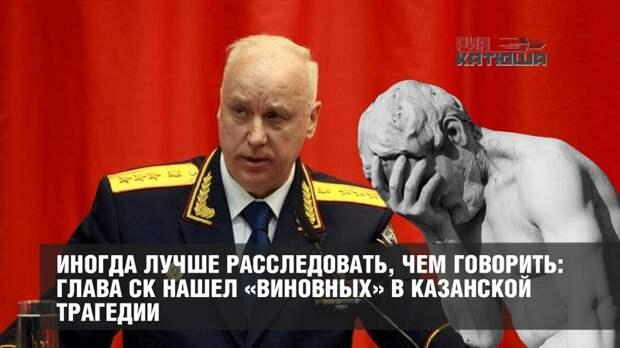 Иногда лучше расследовать, чем говорить: глава СК нашел «виновных» в казанской трагедии