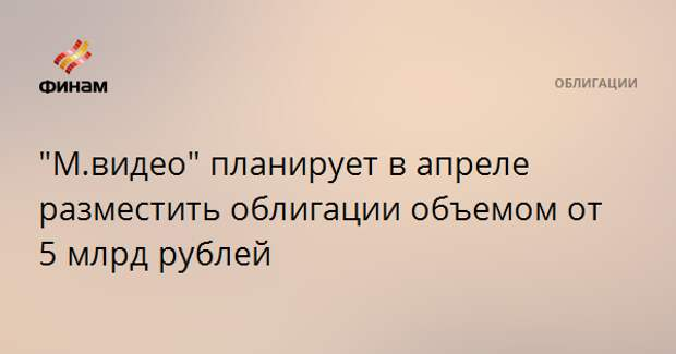 """""""М.видео"""" планирует в апреле разместить облигации объемом от 5 млрд рублей"""