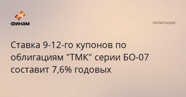 """Ставка 9-12-го купонов по облигациям """"ТМК"""" серии БО-07 составит 7,6% годовых"""