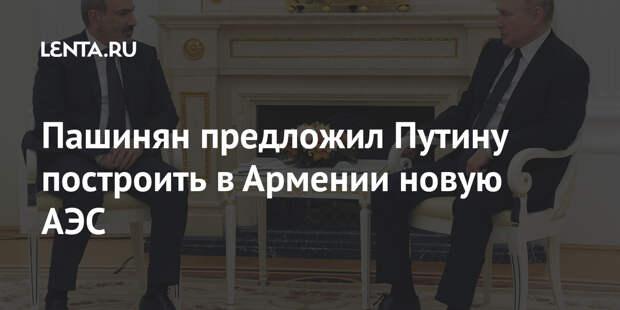 Пашинян предложил Путину построить в Армении новую АЭС