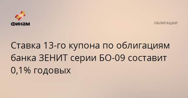 Ставка 13-го купона по облигациям банка ЗЕНИТ серии БО-09 составит 0,1% годовых