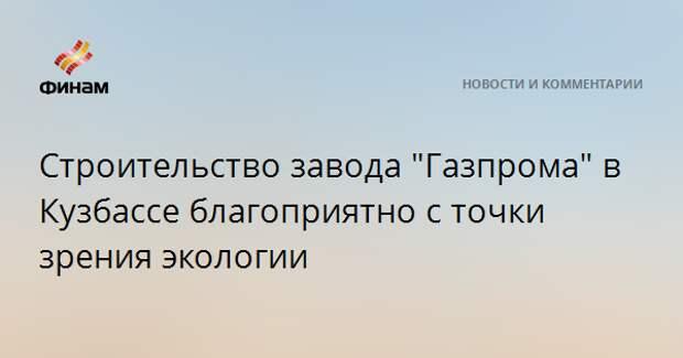 """Строительство завода """"Газпрома"""" в Кузбассе благоприятно с точки зрения экологии"""