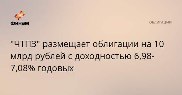 """""""ЧТПЗ"""" размещает облигации на 10 млрд рублей с доходностью 6,98-7,08% годовых"""