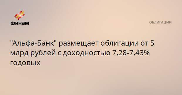 """""""Альфа-Банк"""" размещает облигации от 5 млрд рублей с доходностью 7,28-7,43% годовых"""
