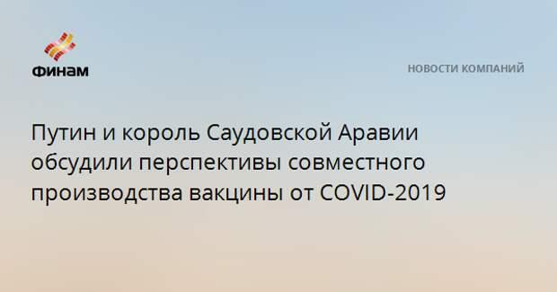 Путин и король Саудовской Аравии обсудили перспективы совместного производства вакцины от COVID-2019