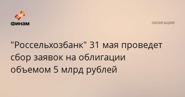"""""""Россельхозбанк"""" 31 мая проведет сбор заявок на облигации объемом 5 млрд рублей"""