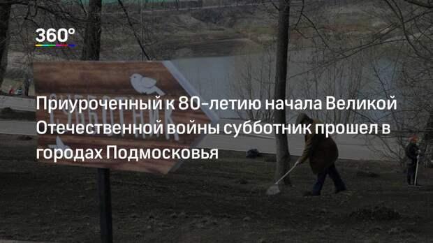 Приуроченный к 80-летию начала Великой Отечественной войны субботник прошел в городах Подмосковья