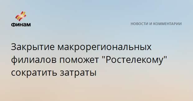 """Закрытие макрорегиональных филиалов поможет """"Ростелекому"""" сократить затраты"""