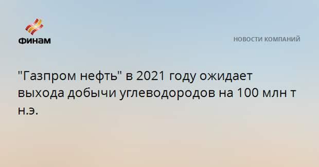"""""""Газпром нефть"""" в 2021 году ожидает выхода добычи углеводородов на 100 млн т н.э."""