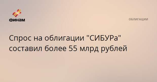 """Спрос на облигации """"CИБУРа"""" составил более 55 млрд рублей"""