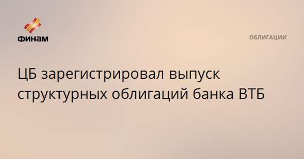 ЦБ зарегистрировал выпуск структурных облигаций банка ВТБ