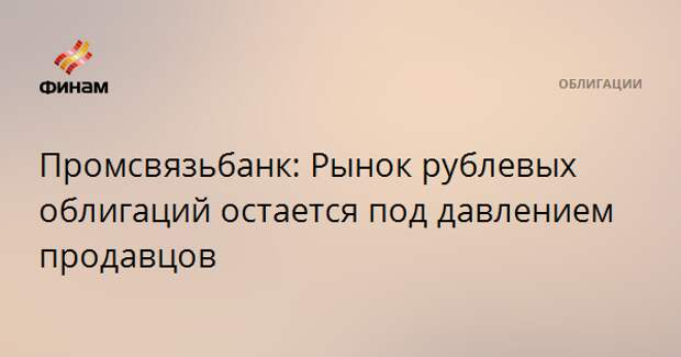 Промсвязьбанк: Рынок рублевых облигаций остается под давлением продавцов