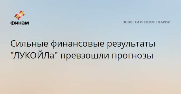 """Сильные финансовые результаты """"ЛУКОЙЛа"""" превзошли прогнозы"""