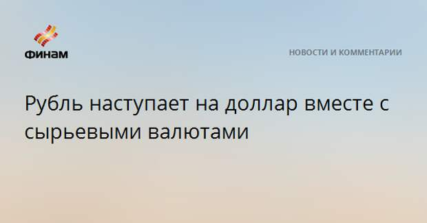 Рубль наступает на доллар вместе с сырьевыми валютами