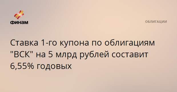 """Ставка 1-го купона по облигациям """"ВСК"""" на 5 млрд рублей составит 6,55% годовых"""