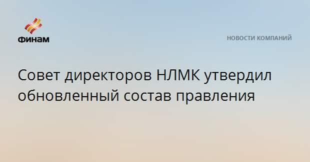 Совет директоров НЛМК утвердил обновленный состав правления
