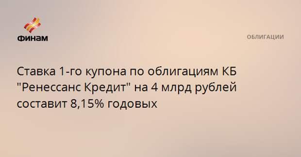 """Ставка 1-го купона по облигациям КБ """"Ренессанс Кредит"""" на 4 млрд рублей составит 8,15% годовых"""