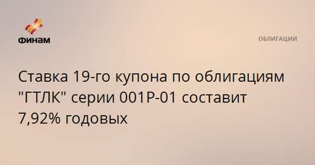 """Ставка 19-го купона по облигациям """"ГТЛК"""" серии 001Р-01 составит 7,92% годовых"""