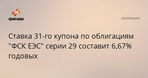 """Ставка 31-го купона по облигациям """"ФСК ЕЭС"""" серии 29 составит 6,67% годовых"""