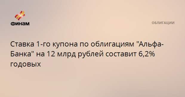 """Ставка 1-го купона по облигациям """"Альфа-Банка"""" на 12 млрд рублей составит 6,2% годовых"""