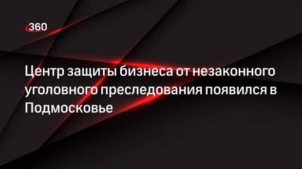 Центр защиты бизнеса от незаконного уголовного преследования появился в Подмосковье