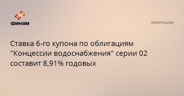"""Ставка 6-го купона по облигациям """"Концессии водоснабжения"""" серии 02 составит 8,91% годовых"""