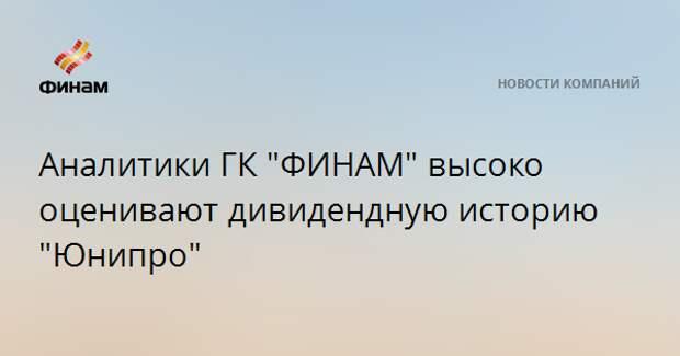"""Аналитики ГК """"ФИНАМ"""" высоко оценивают дивидендную историю """"Юнипро"""""""