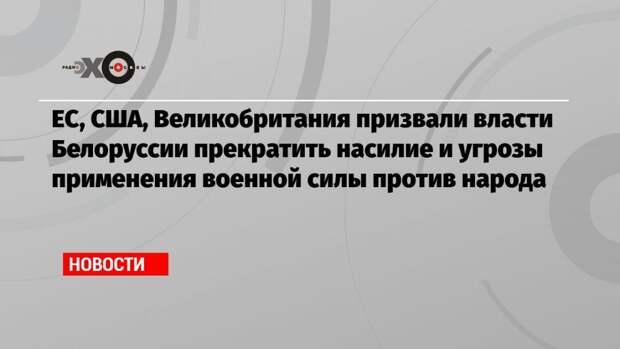 ЕС, США, Великобритания призвали власти Белоруссии прекратить насилие и угрозы применения военной силы против народа