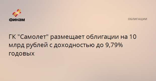 """ГК """"Самолет"""" размещает облигации на 10 млрд рублей с доходностью до 9,79% годовых"""