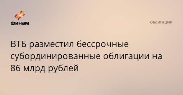 ВТБ разместил бессрочные субординированные облигации на 86 млрд рублей