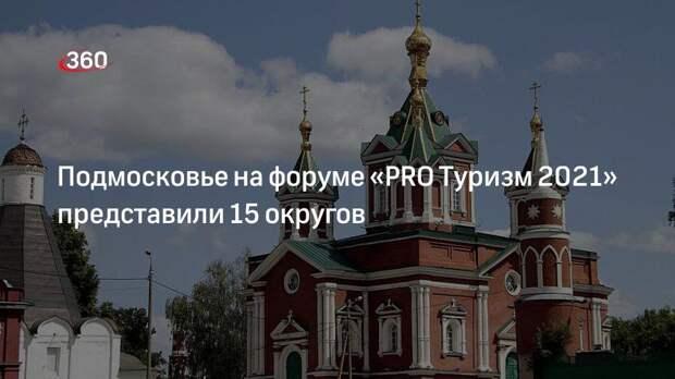 Подмосковье на форуме «PRO Туризм 2021» представили 15 округов