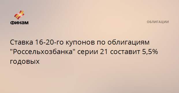"""Ставка 16-20-го купонов по облигациям """"Россельхозбанка"""" серии 21 составит 5,5% годовых"""