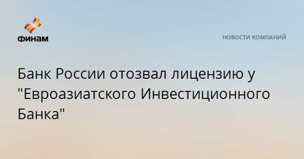 """Банк России отозвал лицензию у """"Евроазиатского Инвестиционного Банка"""""""