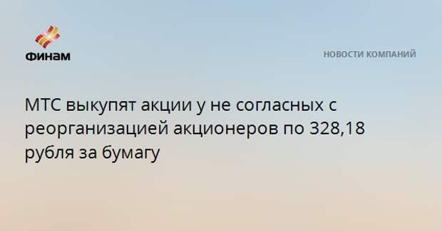 МТС выкупят акции у не согласных с реорганизацией акционеров по 328,18 рубля за бумагу