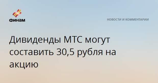 Дивиденды МТС могут составить 30,5 рубля на акцию