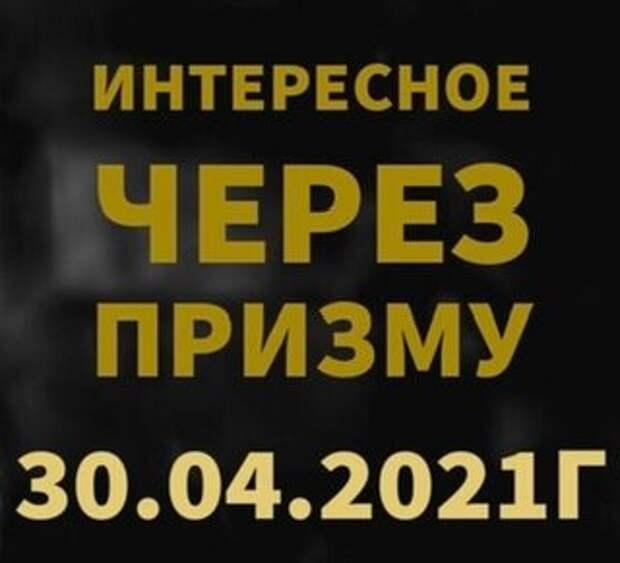 ИНТЕРЕСНОЕ ЧЕРЕЗ ПРИЗМУ на 30.04.2021г